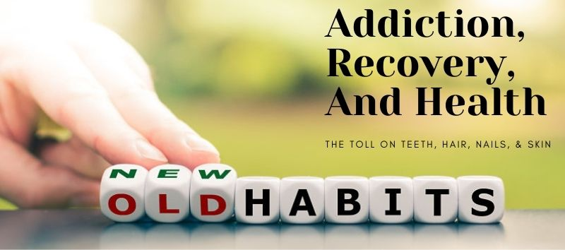 Addiction can have negative effects on health including hair, nails, teeth, and skin. When old habits become new habits these health issues can improve with time.