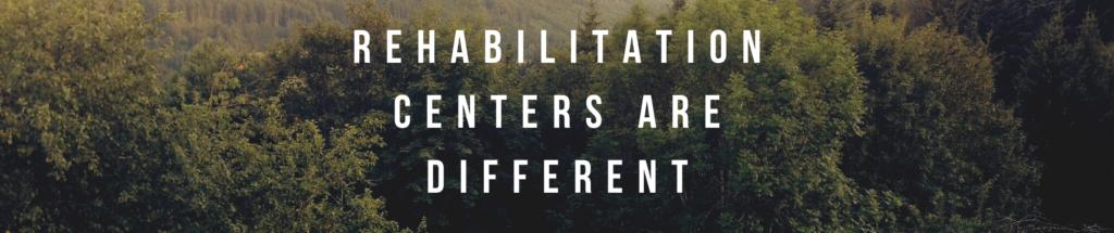Rehabilitation Centers Are Different