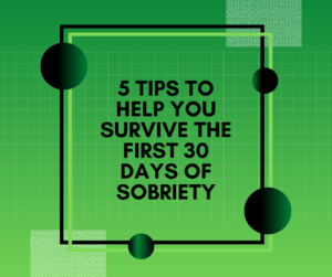 5 Tips to Help You Survive the First 30 Days of Sobriety (1)