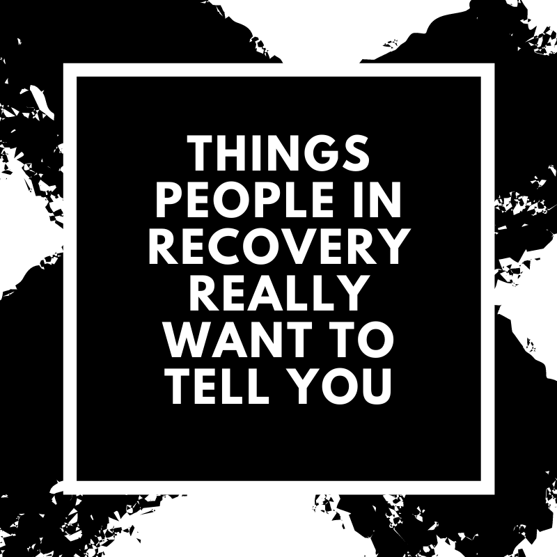 Things People In Recovery Really Want To Tell You